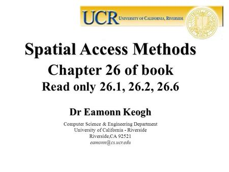 Spatial Access Methods Chapter 26 of book Read only 26.1, 26.2, 26.6 Dr Eamonn Keogh Computer Science & Engineering Department University of California.