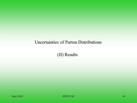 Sept 2003PHYSTAT61 Uncertainties of Parton Distributions (II) Results.