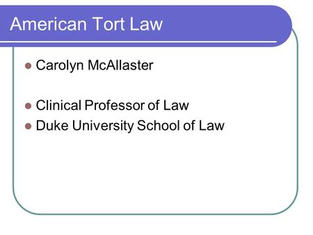 American Tort Law Carolyn McAllaster Clinical Professor of Law Duke University School of Law.
