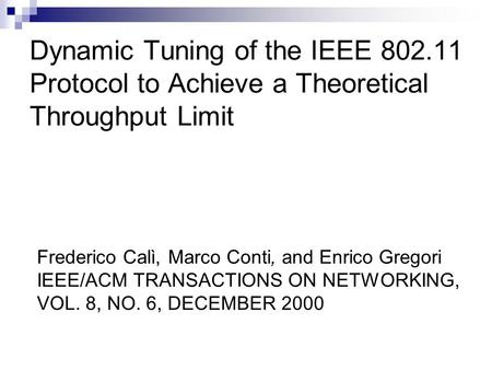 Dynamic Tuning of the IEEE 802.11 Protocol to Achieve a Theoretical Throughput Limit Frederico Calì, Marco Conti, and Enrico Gregori IEEE/ACM TRANSACTIONS.