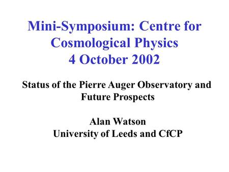 Mini-Symposium: Centre for Cosmological Physics 4 October 2002 Status of the Pierre Auger Observatory and Future Prospects Alan Watson University of Leeds.