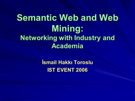 Semantic Web and Web Mining: Networking with Industry and Academia İsmail Hakkı Toroslu IST EVENT 2006.