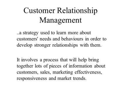 Customer Relationship Management..a strategy used to learn more about customers' needs and behaviours in order to develop stronger relationships with them.