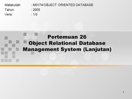 1 Pertemuan 26 Object Relational Database Management System (Lanjutan) Matakuliah: M0174/OBJECT ORIENTED DATABASE Tahun: 2005 Versi: 1/0.