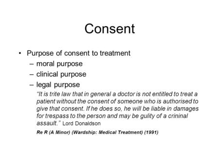 "Consent Purpose of consent to treatment –moral purpose –clinical purpose –legal purpose ""It is trite law that in general a doctor is not entitled to treat."