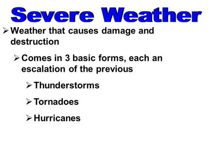  Weather that causes damage and destruction  Comes in 3 basic forms, each an escalation of the previous  Thunderstorms  Tornadoes  Hurricanes.