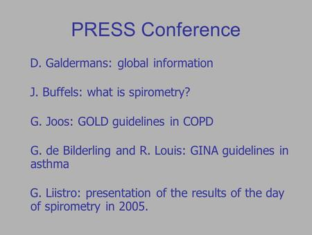 PRESS Conference D. Galdermans: global information J. Buffels: what is spirometry? G. Joos: GOLD guidelines in COPD G. de Bilderling and R. Louis: GINA.