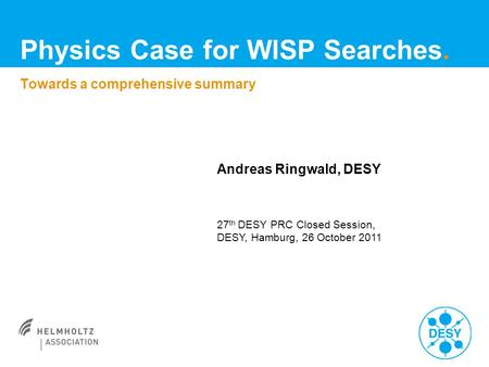 Andreas Ringwald, DESY 27 th DESY PRC Closed Session, DESY, Hamburg, 26 October 2011 Towards a comprehensive summary Physics Case for WISP Searches.
