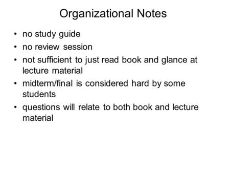 Organizational Notes no study guide no review session not sufficient to just read book and glance at lecture material midterm/final is considered hard.