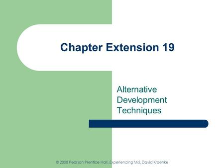 Chapter Extension 19 Alternative Development Techniques © 2008 Pearson Prentice Hall, Experiencing MIS, David Kroenke.