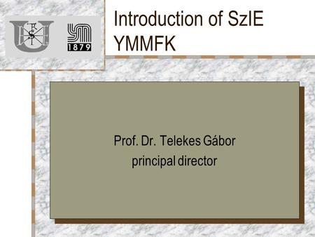 Introduction of SzIE YMMFK Prof. Dr. Telekes Gábor principal director Prof. Dr. Telekes Gábor principal director.
