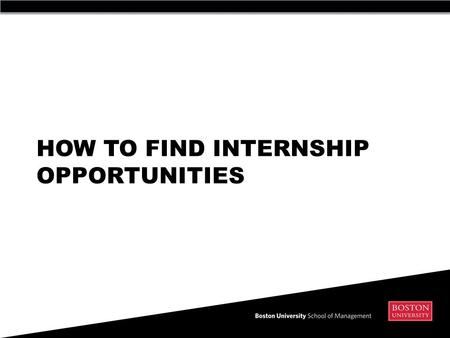 HOW TO FIND INTERNSHIP OPPORTUNITIES. Two main ways to search for an internship 1) Online  BU CareerLink (both SMG and for all of BU)  Web Resources.