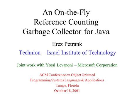 An On-the-Fly Reference Counting Garbage Collector for Java Erez Petrank Technion – Israel Institute of Technology Joint work with Yossi Levanoni – Microsoft.