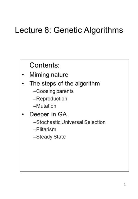1 Lecture 8: Genetic Algorithms Contents : Miming nature The steps of the algorithm –Coosing parents –Reproduction –Mutation Deeper in GA –Stochastic Universal.