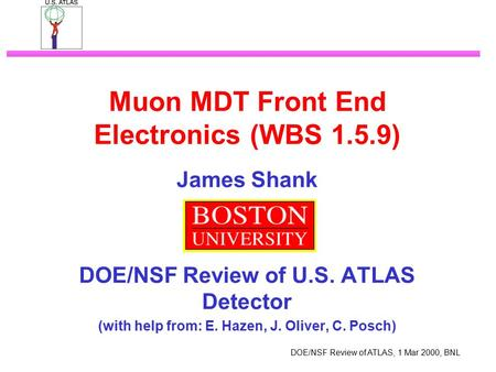 DOE/NSF Review of ATLAS, 1 Mar 2000, BNL Muon MDT Front End Electronics (WBS 1.5.9) James Shank DOE/NSF Review of U.S. ATLAS Detector (with help from: