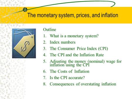 The monetary system, prices, and inflation Outline 1.What is a monetary system? 2.Index numbers 3.The Consumer Price Index (CPI) 4.The CPI and the Inflation.