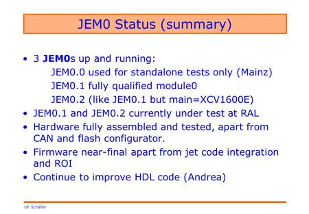Uli Schäfer JEM0 Status (summary) 3 JEM0s up and running: JEM0.0 used for standalone tests only (Mainz) JEM0.1 fully qualified module0 JEM0.2 (like JEM0.1.