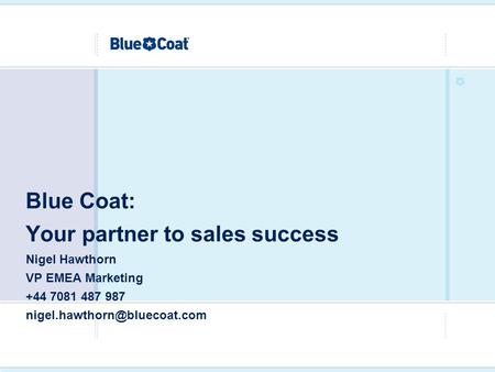 Blue Coat: Your partner to sales success Nigel Hawthorn VP EMEA Marketing +44 7081 487 987