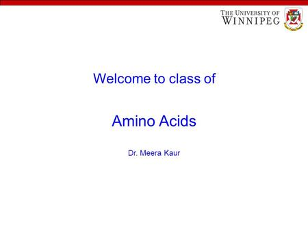 Welcome to class of Amino Acids Dr. Meera Kaur. Learning objectives To understand - the structural features of amino acids - the classifications of amino.