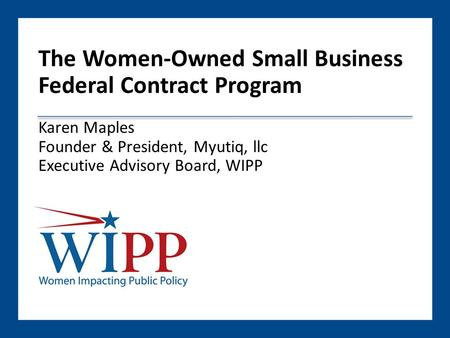 The Women-Owned Small Business Federal Contract Program Karen Maples Founder & President, Myutiq, llc Executive Advisory Board, WIPP.