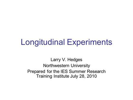 Longitudinal Experiments Larry V. Hedges Northwestern University Prepared for the IES Summer Research Training Institute July 28, 2010.