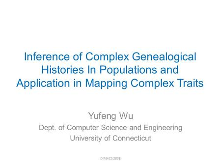 Inference of Complex Genealogical Histories In Populations and Application in Mapping Complex Traits Yufeng Wu Dept. of Computer Science and Engineering.