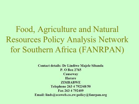 Food, Agriculture and Natural Resources Policy Analysis Network for Southern Africa (FANRPAN) Contact details: Dr Lindiwe Majele Sibanda P. O Box 2765.