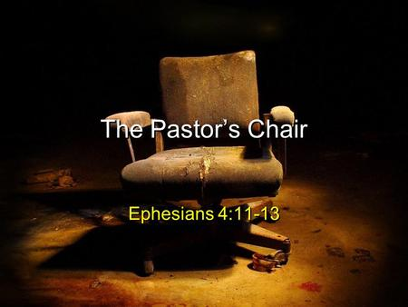 The Pastor's Chair Ephesians 4:11-13. Ephesians 4:11-13 (ESV) 11And he gave the apostles, the prophets, the evangelists, the shepherds and teachers, 12.