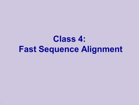 ". Class 4: Fast Sequence Alignment. Alignment in Real Life u One of the major uses of alignments is to find sequences in a ""database"" u Such collections."