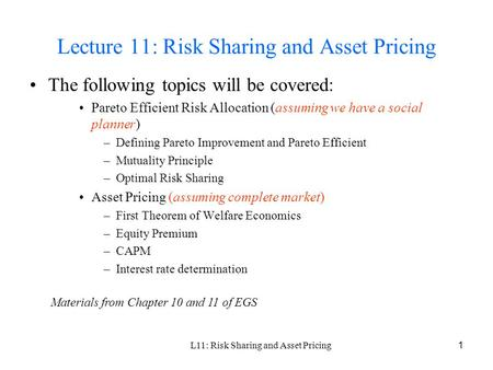 L11: Risk Sharing and Asset Pricing 1 Lecture 11: Risk Sharing and Asset Pricing The following topics will be covered: Pareto Efficient Risk Allocation.