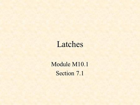 Latches Module M10.1 Section 7.1. Sequential Logic Combinational Logic –Output depends only on current input Sequential Logic –Output depends not only.