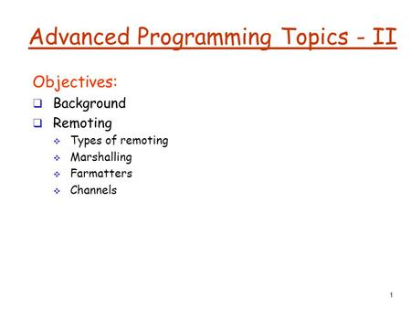 1 Advanced Programming Topics - II Objectives:  Background  Remoting  Types of remoting  Marshalling  Farmatters  Channels.