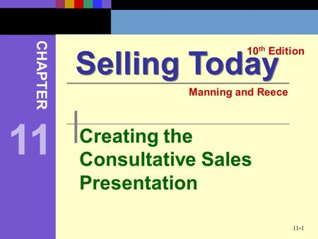 11-1 Creating the Consultative Sales Presentation Selling Today 10 th Edition CHAPTER Manning and Reece 11.