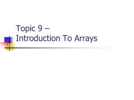 "Topic 9 – Introduction To Arrays. CISC105 – Topic 9 Introduction to Data Structures Thus far, we have seen ""simple"" data types. These refers to a single."