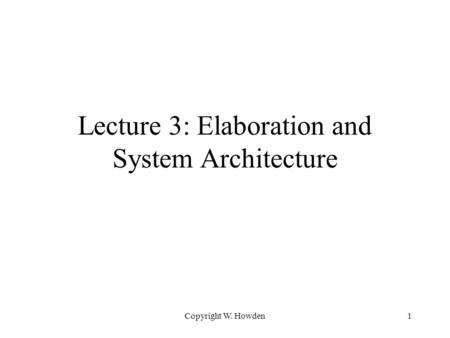 Copyright W. Howden1 Lecture 3: Elaboration and System Architecture.