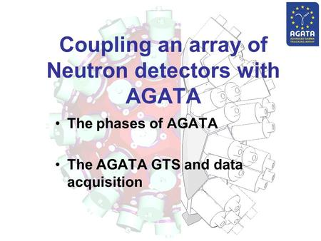 Coupling an array of Neutron detectors with AGATA The phases of AGATA The AGATA GTS and data acquisition.