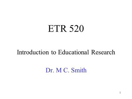 1 ETR 520 Introduction to Educational Research Dr. M C. Smith.