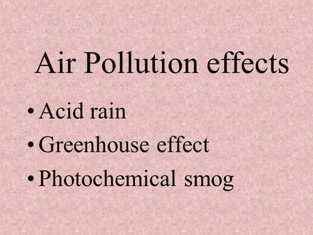 Air Pollution effects Acid rain Greenhouse effect Photochemical smog.