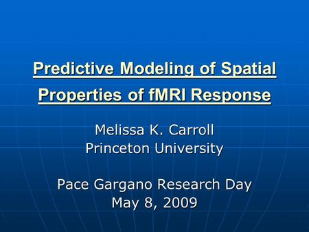 Predictive Modeling of Spatial Properties of fMRI Response Predictive Modeling of Spatial Properties of fMRI Response Melissa K. Carroll Princeton University.