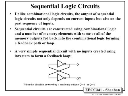 EECC341 - Shaaban #1 Lec # 13 Winter 2001 1-29-2002 Sequential Logic Circuits Unlike combinational logic circuits, the output of sequential logic circuits.