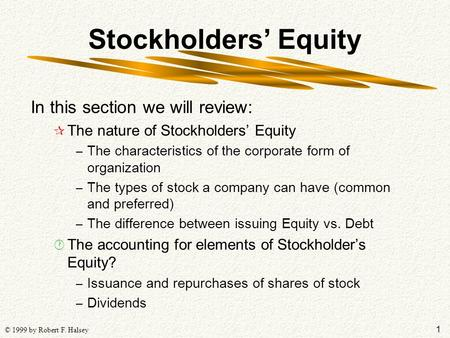 1 © 1999 by Robert F. Halsey Stockholders' Equity In this section we will review: ¶ The nature of Stockholders' Equity – The characteristics of the corporate.