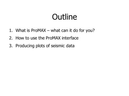 Outline 1.What is ProMAX – what can it do for you? 2.How to use the ProMAX interface 3.Producing plots of seismic data.