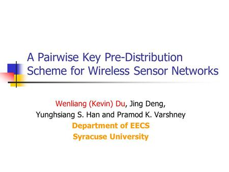 A Pairwise Key Pre-Distribution Scheme for Wireless Sensor Networks Wenliang (Kevin) Du, Jing Deng, Yunghsiang S. Han and Pramod K. Varshney Department.