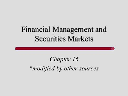Financial Management and Securities Markets Chapter 16 *modified by other sources.