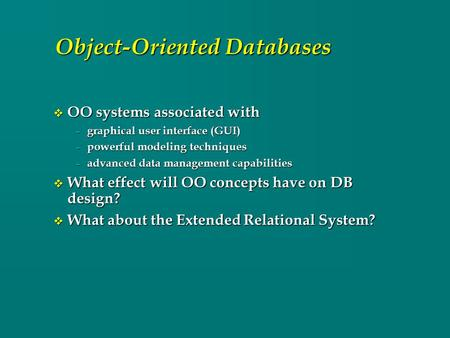Object-Oriented Databases v OO systems associated with – graphical user interface (GUI) – powerful modeling techniques – advanced data management capabilities.