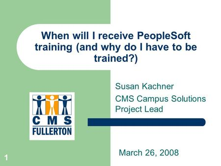 1 When will I receive PeopleSoft training (and why do I have to be trained?) Susan Kachner CMS Campus Solutions Project Lead March 26, 2008.