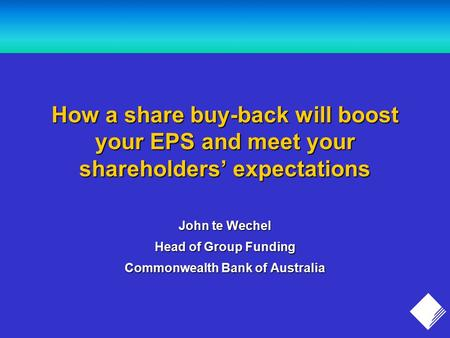 How a share buy-back will boost your EPS and meet your shareholders' expectations John te Wechel Head of Group Funding Commonwealth Bank of Australia.