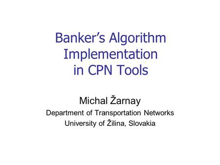 Banker's Algorithm Implementation in CPN Tools Michal Žarnay Department of Transportation Networks University of Žilina, Slovakia.