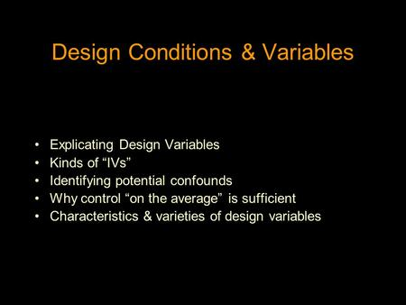 "Design Conditions & Variables Explicating Design Variables Kinds of ""IVs"" Identifying potential confounds Why control ""on the average"" is sufficient Characteristics."