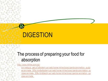 DIGESTION The process of preparing your food for absorption  bin/netquiz_get.pl?qfooter=/usr/web/home/mhhe/biosci/genbio/animation_quizz.